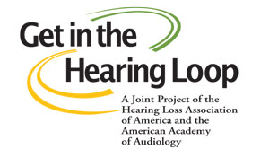 "This is a photo of a graphic that reads, ""Get in the Hearing Loop: A Joint Project of the Hearing Loss Association of America and the American Academy of Audiology."""